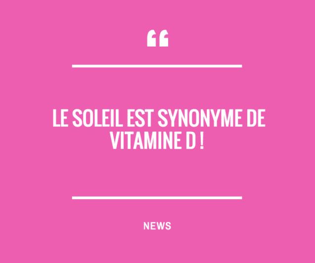 LE SOLEIL EST SYNONYME DE VITAMINE D !